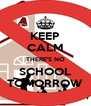 KEEP CALM THERE'S NO SCHOOL TOMORROW - Personalised Poster A4 size