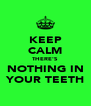 KEEP CALM THERE'S NOTHING IN YOUR TEETH - Personalised Poster A4 size