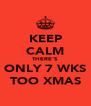 KEEP CALM THERE'S ONLY 7 WKS TOO XMAS - Personalised Poster A4 size