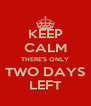 KEEP CALM THERE'S ONLY TWO DAYS LEFT - Personalised Poster A4 size
