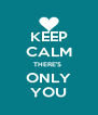KEEP CALM THERE'S  ONLY YOU - Personalised Poster A4 size