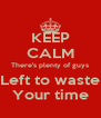 KEEP CALM There's plenty of guys Left to waste Your time - Personalised Poster A4 size