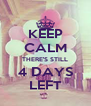 KEEP CALM THERE'S STILL 4 DAYS LEFT - Personalised Poster A4 size