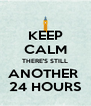 KEEP CALM THERE'S STILL ANOTHER  24 HOURS - Personalised Poster A4 size