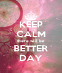 KEEP CALM there will be BETTER DAY - Personalised Poster A4 size