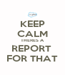 KEEP CALM THERES A REPORT  FOR THAT - Personalised Poster A4 size