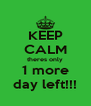 KEEP CALM theres only 1 more day left!!! - Personalised Poster A4 size