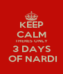 KEEP CALM THERES ONLY 3 DAYS  OF NARDI - Personalised Poster A4 size