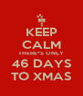 KEEP CALM THERE*S ONLY 46 DAYS TO XMAS - Personalised Poster A4 size