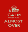 KEEP CALM THESE ARE  ALMOST  OVER - Personalised Poster A4 size