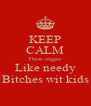 KEEP CALM These niggas Like needy Bitches wit kids - Personalised Poster A4 size