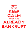 KEEP CALM THEY ARE ALREADY BANKRUPT - Personalised Poster A4 size