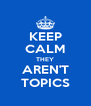 KEEP CALM THEY AREN'T TOPICS - Personalised Poster A4 size