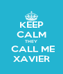 KEEP CALM THEY  CALL ME XAVIER - Personalised Poster A4 size