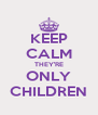 KEEP CALM THEY'RE ONLY CHILDREN - Personalised Poster A4 size