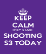 KEEP CALM THEY START  SHOOTING S3 TODAY - Personalised Poster A4 size