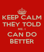 KEEP CALM THEY TOLD ME. I CAN DO BETTER - Personalised Poster A4 size