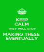 KEEP CALM THEY WILL STOP MAKING THESE  EVENTUALLY - Personalised Poster A4 size