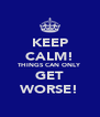 KEEP CALM! THINGS CAN ONLY GET WORSE! - Personalised Poster A4 size