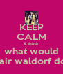KEEP CALM & think what would blair waldorf do? - Personalised Poster A4 size