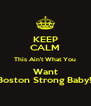 KEEP CALM This Ain't What You Want Boston Strong Baby!! - Personalised Poster A4 size
