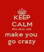KEEP CALM this dick will make you  go crazy - Personalised Poster A4 size
