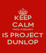 KEEP CALM THIS FRIDAY IS PROJECT DUNLOP - Personalised Poster A4 size