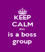 KEEP CALM this  is a boss group - Personalised Poster A4 size
