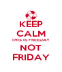 KEEP CALM THIS IS FREEDAY NOT FRIDAY - Personalised Poster A4 size