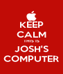 KEEP CALM THIS IS JOSH'S COMPUTER - Personalised Poster A4 size