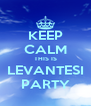 KEEP CALM THIS IS LEVANTESI PARTY - Personalised Poster A4 size
