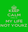 KEEP CALM THIS IS  MY LIFE NOT YOURZ - Personalised Poster A4 size
