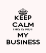 KEEP CALM THIS IS NOT MY BUSINESS - Personalised Poster A4 size