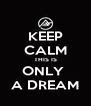 KEEP CALM THIS IS ONLY  A DREAM - Personalised Poster A4 size