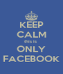 KEEP CALM this is  ONLY FACEBOOK - Personalised Poster A4 size