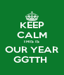 KEEP CALM THIS IS  OUR YEAR GGTTH  - Personalised Poster A4 size