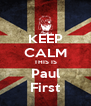 KEEP CALM THIS IS Paul First - Personalised Poster A4 size