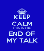 KEEP CALM THIS IS THE END OF MY TALK - Personalised Poster A4 size