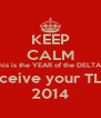 KEEP CALM This is the YEAR of the DELTAS You'll Receive your TLs Back in 2014 - Personalised Poster A4 size