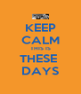 KEEP CALM THIS IS THESE  DAYS - Personalised Poster A4 size