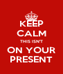 KEEP CALM THIS ISN'T ON YOUR PRESENT - Personalised Poster A4 size