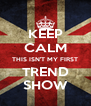 KEEP CALM THIS ISN'T MY FIRST TREND SHOW - Personalised Poster A4 size