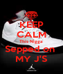 KEEP CALM This Nigga Sepped on  MY J'S - Personalised Poster A4 size