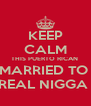 KEEP CALM THIS PUERTO RICAN  IS MARRIED TO A  REAL NIGGA  - Personalised Poster A4 size