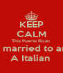 KEEP CALM This Puerto Rican  Is married to an  A Italian  - Personalised Poster A4 size