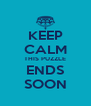 KEEP CALM THIS PUZZLE ENDS SOON - Personalised Poster A4 size
