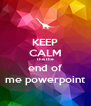 KEEP CALM this the end of me powerpoint - Personalised Poster A4 size