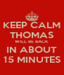 KEEP CALM THOMAS WILL BE BACK IN ABOUT 15 MINUTES - Personalised Poster A4 size