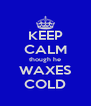 KEEP CALM though he WAXES COLD - Personalised Poster A4 size