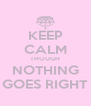 KEEP CALM THOUGH NOTHING GOES RIGHT - Personalised Poster A4 size